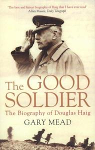 The Good Soldier The Biography of Douglas Haig by Gary Mead Now in paperback